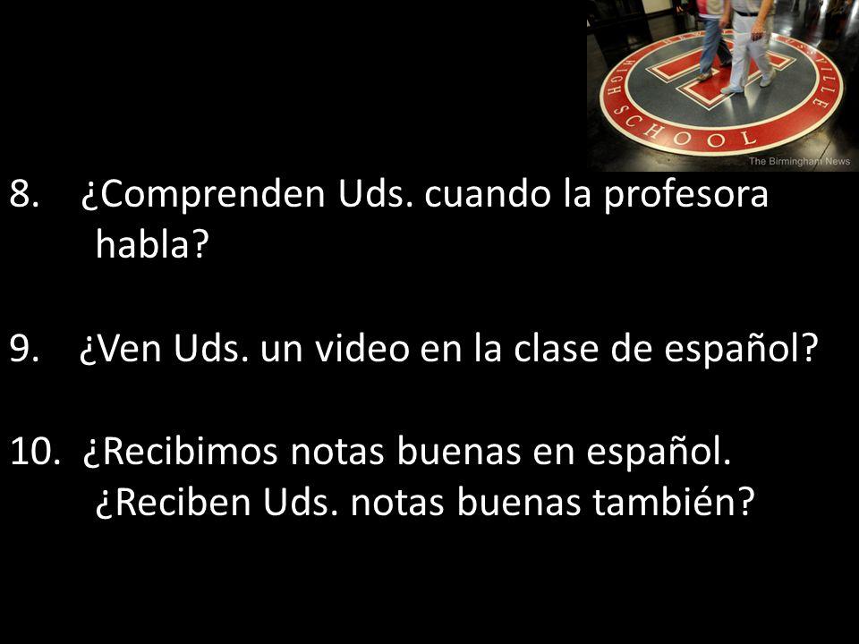8. ¿Comprenden Uds. cuando la profesora habla? 9.¿Ven Uds. un video en la clase de español? 10. ¿Recibimos notas buenas en español. ¿Reciben Uds. nota