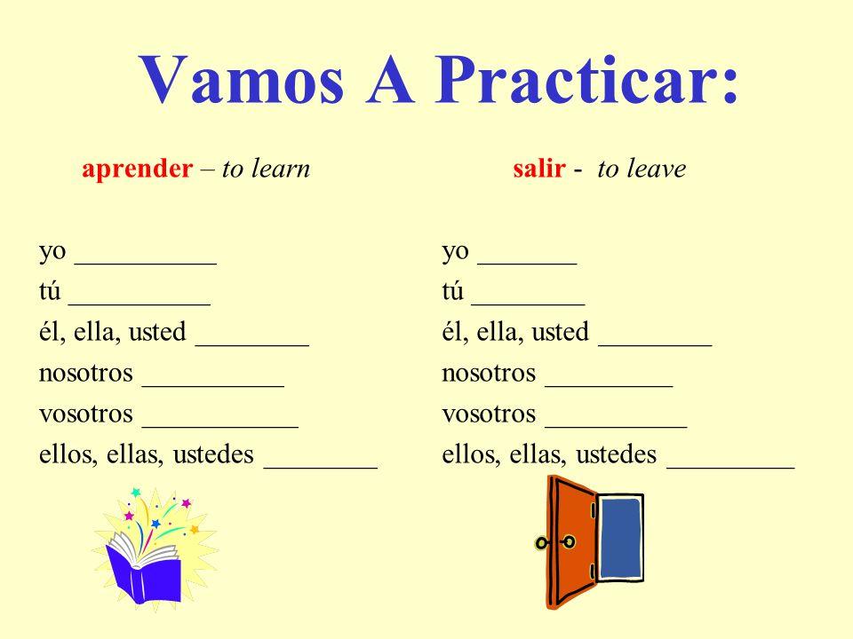 aprender – to learn yo __________ tú __________ él, ella, usted ________ nosotros __________ vosotros ___________ ellos, ellas, ustedes ________ salir
