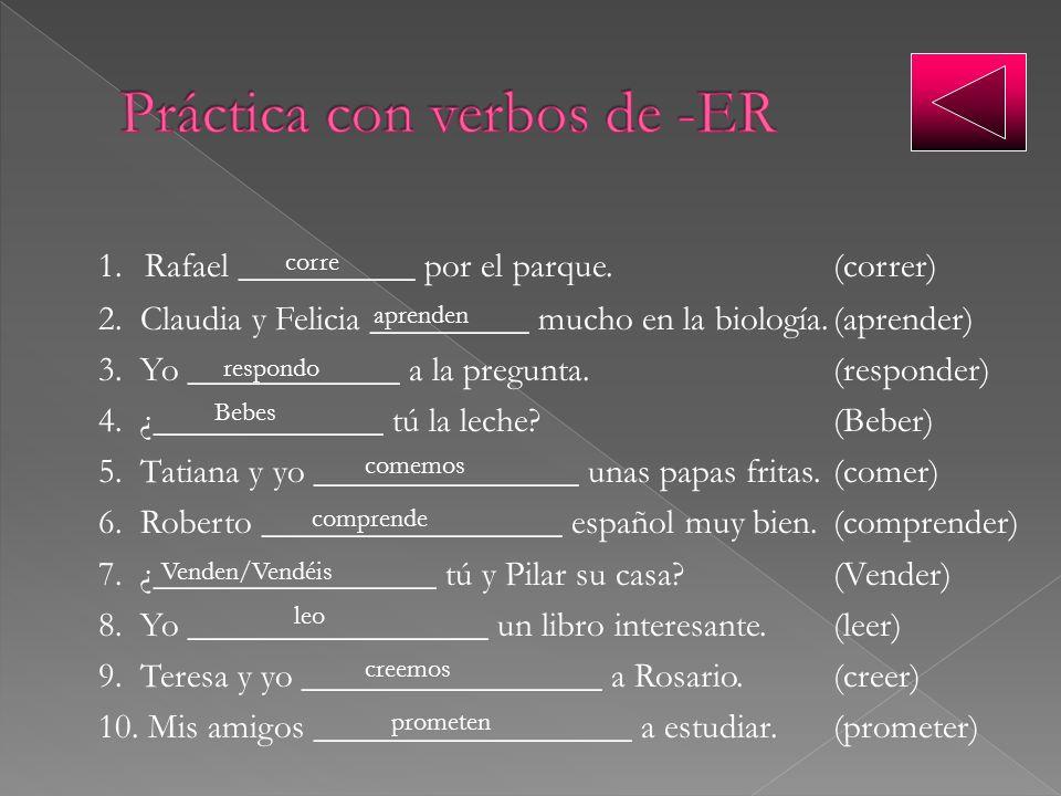 1. Rafael __________ por el parque.(correr) 2. Claudia y Felicia _________ mucho en la biología.(aprender) 3. Yo ____________ a la pregunta.(responder