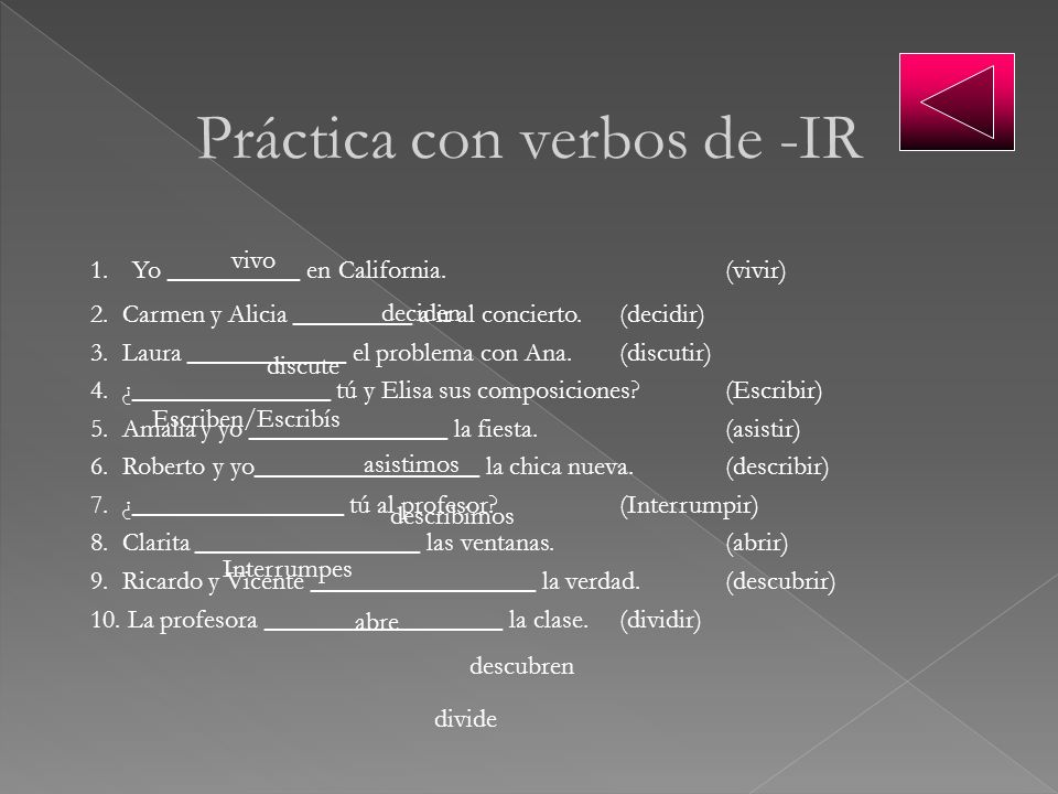 Práctica con verbos de -IR 1. Yo __________ en California.(vivir) 2. Carmen y Alicia _________ a ir al concierto.(decidir) 3. Laura ____________ el pr