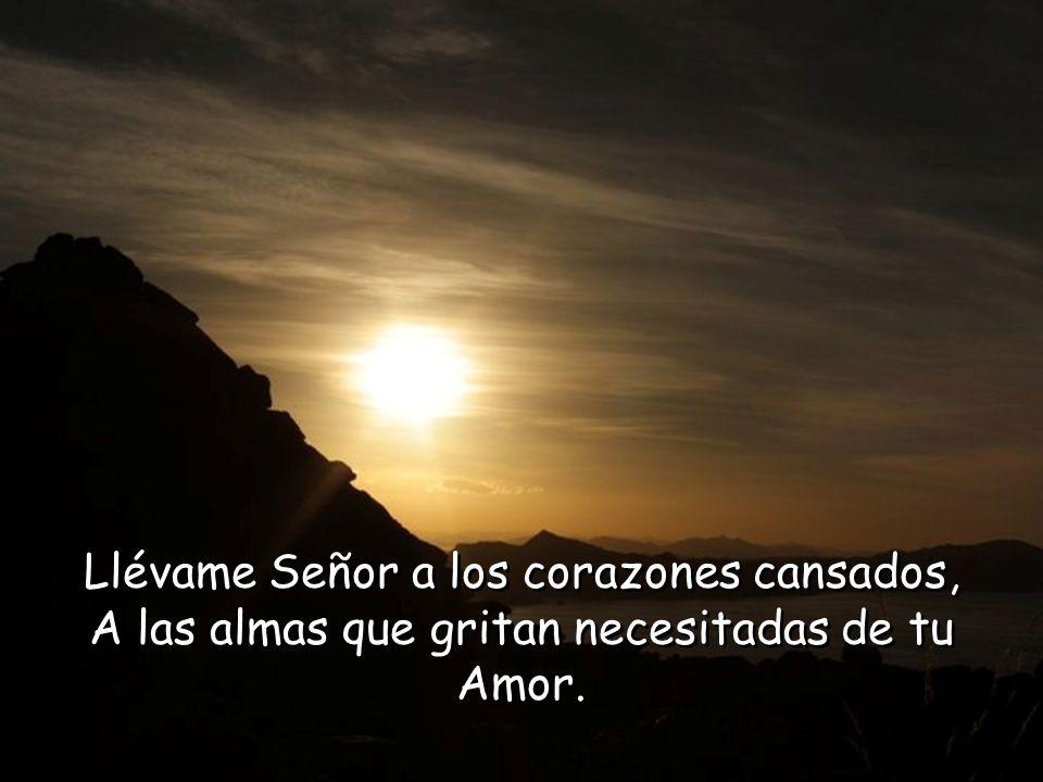 Llévame Señor a los corazones cansados, A las almas que gritan necesitadas de tu Amor.