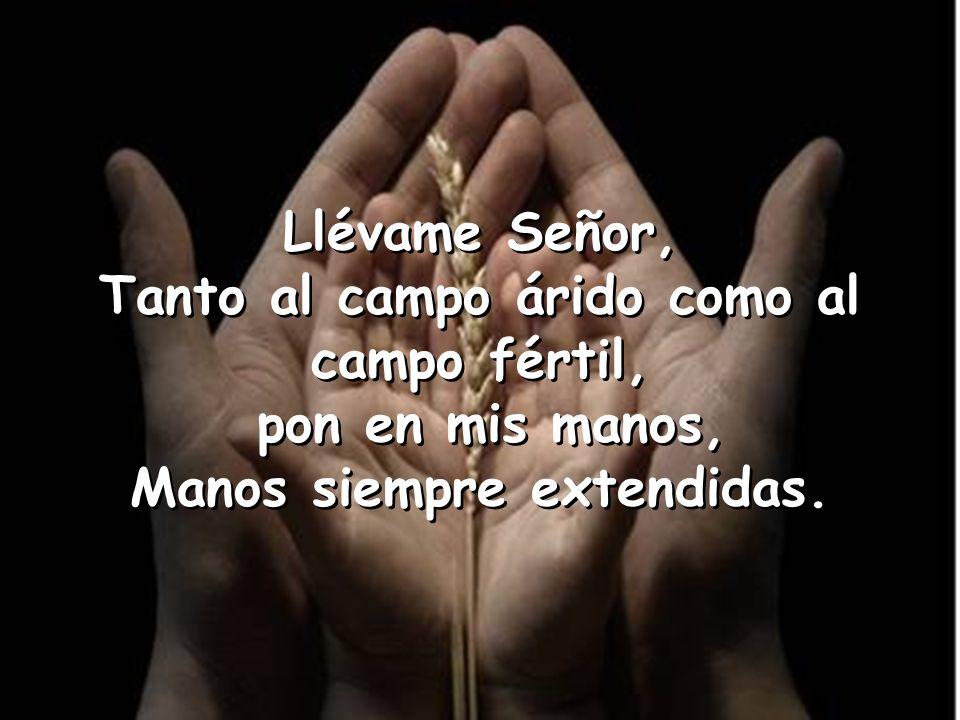 Llévame Señor, Tanto al campo árido como al campo fértil, pon en mis manos, Manos siempre extendidas.