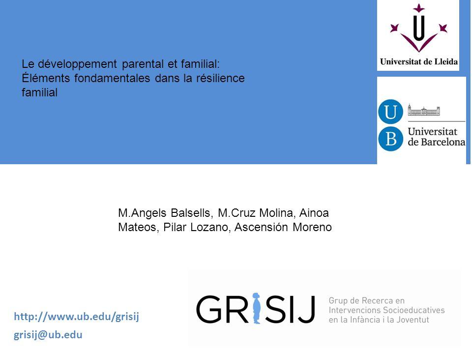 Le développement parental et familial: Éléments fondamentales dans la résilience familial M.Angels Balsells, M.Cruz Molina, Ainoa Mateos, Pilar Lozano, Ascensión Moreno http://www.ub.edu/grisij grisij@ub.edu