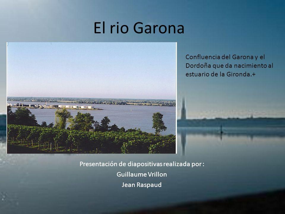 El rio Garona Presentación de diapositivas realizada por : Guillaume Vrillon Jean Raspaud Confluencia del Garona y el Dordoña que da nacimiento al est