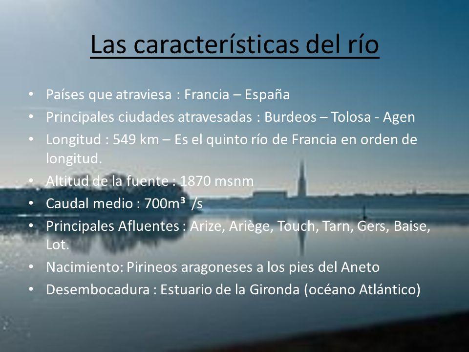 Las características del río Países que atraviesa : Francia – España Principales ciudades atravesadas : Burdeos – Tolosa - Agen Longitud : 549 km – Es
