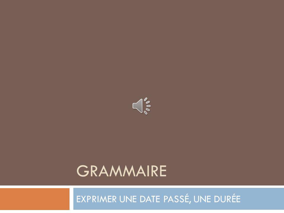 GRAMMAIRE EXPRIMER UNE DATE PASSÉ, UNE DURÉE
