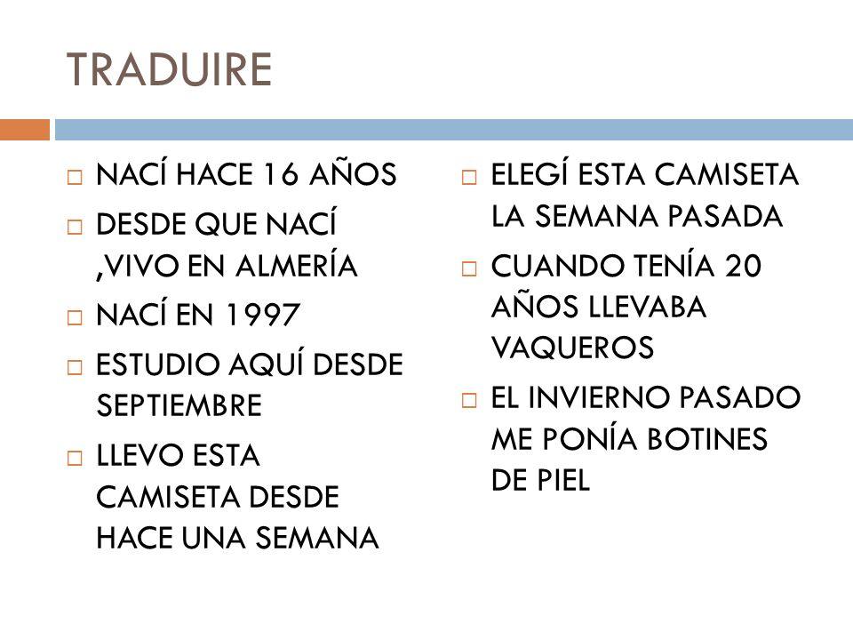 TRADUIRE NACÍ HACE 16 AÑOS DESDE QUE NACÍ,VIVO EN ALMERÍA NACÍ EN 1997 ESTUDIO AQUÍ DESDE SEPTIEMBRE LLEVO ESTA CAMISETA DESDE HACE UNA SEMANA ELEGÍ ESTA CAMISETA LA SEMANA PASADA CUANDO TENÍA 20 AÑOS LLEVABA VAQUEROS EL INVIERNO PASADO ME PONÍA BOTINES DE PIEL