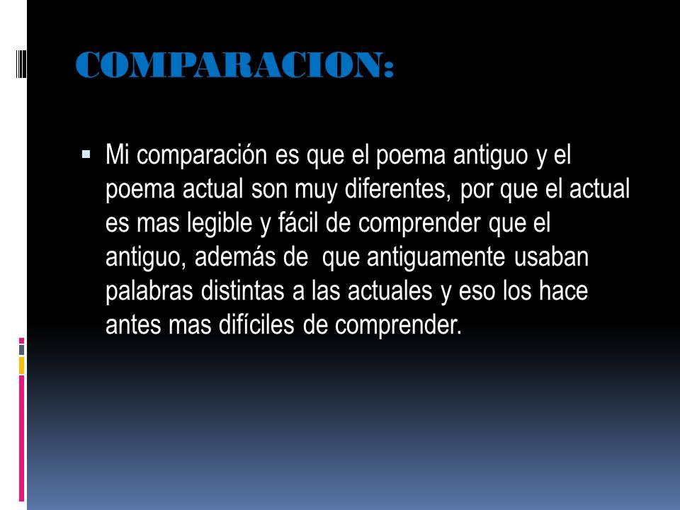 COMPARACION: Mi comparación es que el poema antiguo y el poema actual son muy diferentes, por que el actual es mas legible y fácil de comprender que e