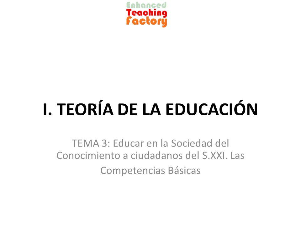 I. TEORÍA DE LA EDUCACIÓN TEMA 3: Educar en la Sociedad del Conocimiento a ciudadanos del S.XXI. Las Competencias Básicas