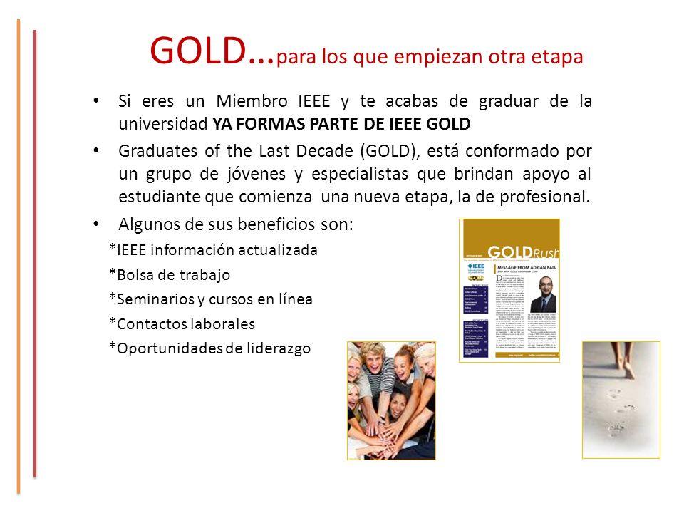 GOLD… para los que empiezan otra etapa Si eres un Miembro IEEE y te acabas de graduar de la universidad YA FORMAS PARTE DE IEEE GOLD Graduates of the Last Decade (GOLD), está conformado por un grupo de jóvenes y especialistas que brindan apoyo al estudiante que comienza una nueva etapa, la de profesional.