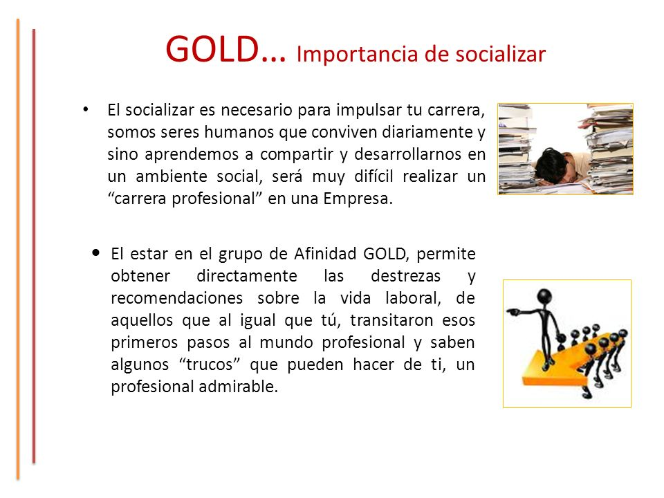 GOLD… Importancia de socializar El socializar es necesario para impulsar tu carrera, somos seres humanos que conviven diariamente y sino aprendemos a compartir y desarrollarnos en un ambiente social, será muy difícil realizar un carrera profesional en una Empresa.