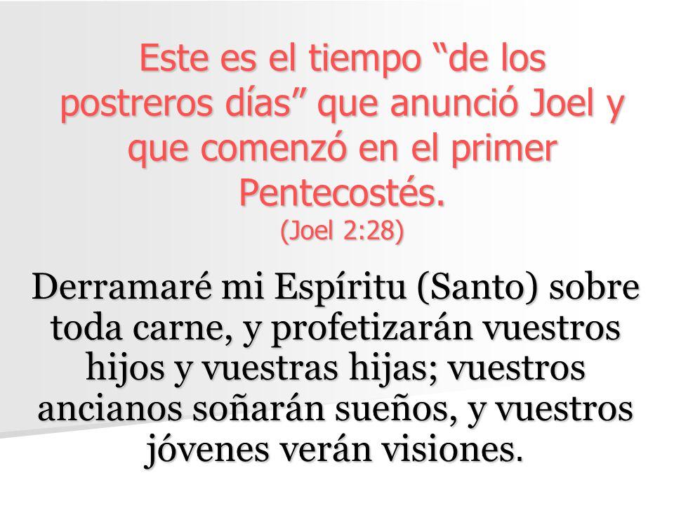 Este es el tiempo de los postreros días que anunció Joel y que comenzó en el primer Pentecostés. (Joel 2:28) Derramaré mi Espíritu (Santo) sobre toda