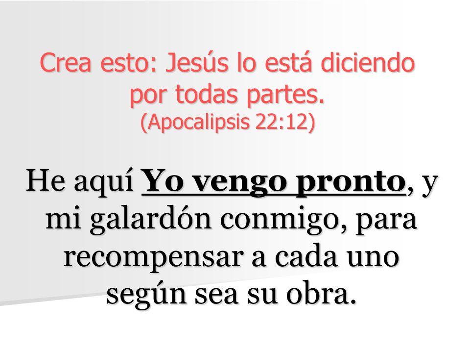 Crea esto: Jesús lo está diciendo por todas partes. (Apocalipsis 22:12) He aquí Yo vengo pronto, y mi galardón conmigo, para recompensar a cada uno se