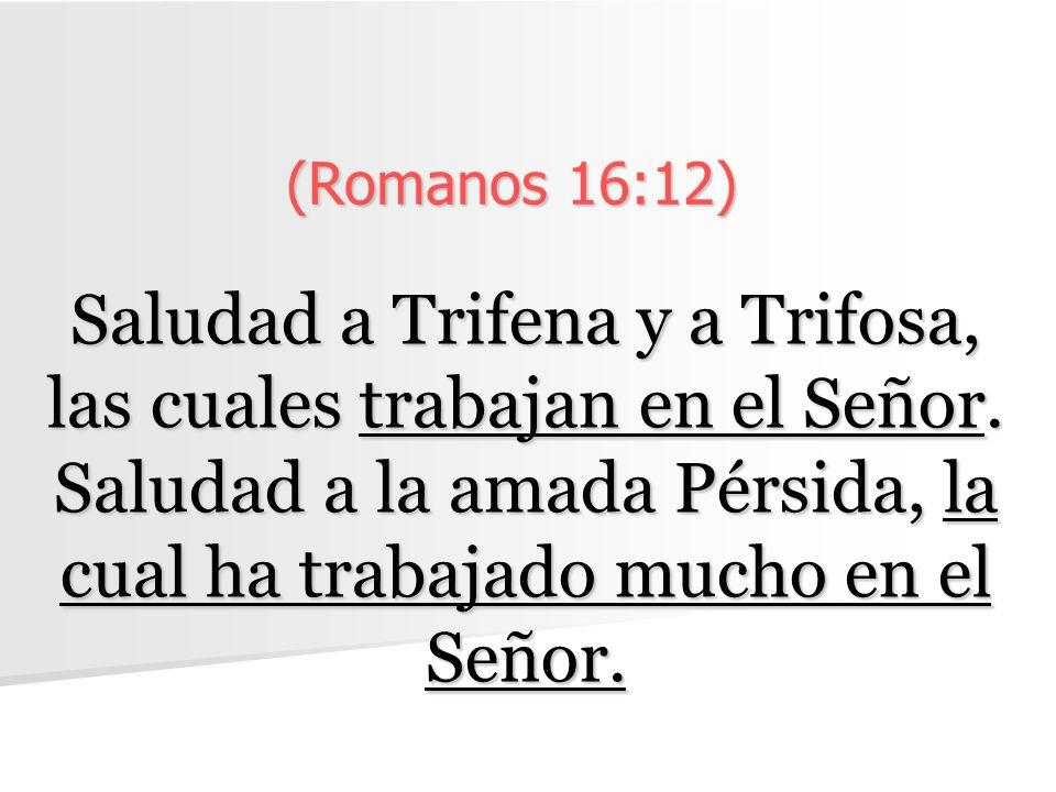 (Romanos 16:12) Saludad a Trifena y a Trifosa, las cuales trabajan en el Señor. Saludad a la amada Pérsida, la cual ha trabajado mucho en el Señor.