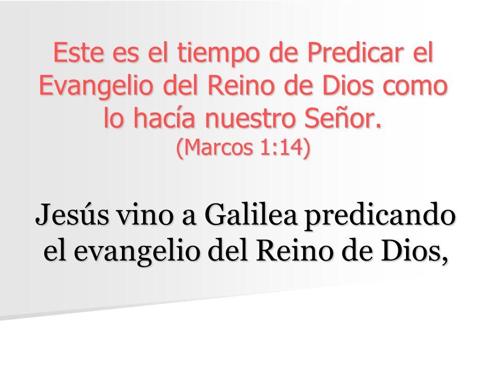 Este es el tiempo de Predicar el Evangelio del Reino de Dios como lo hacía nuestro Señor. (Marcos 1:14) Jesús vino a Galilea predicando el evangelio d