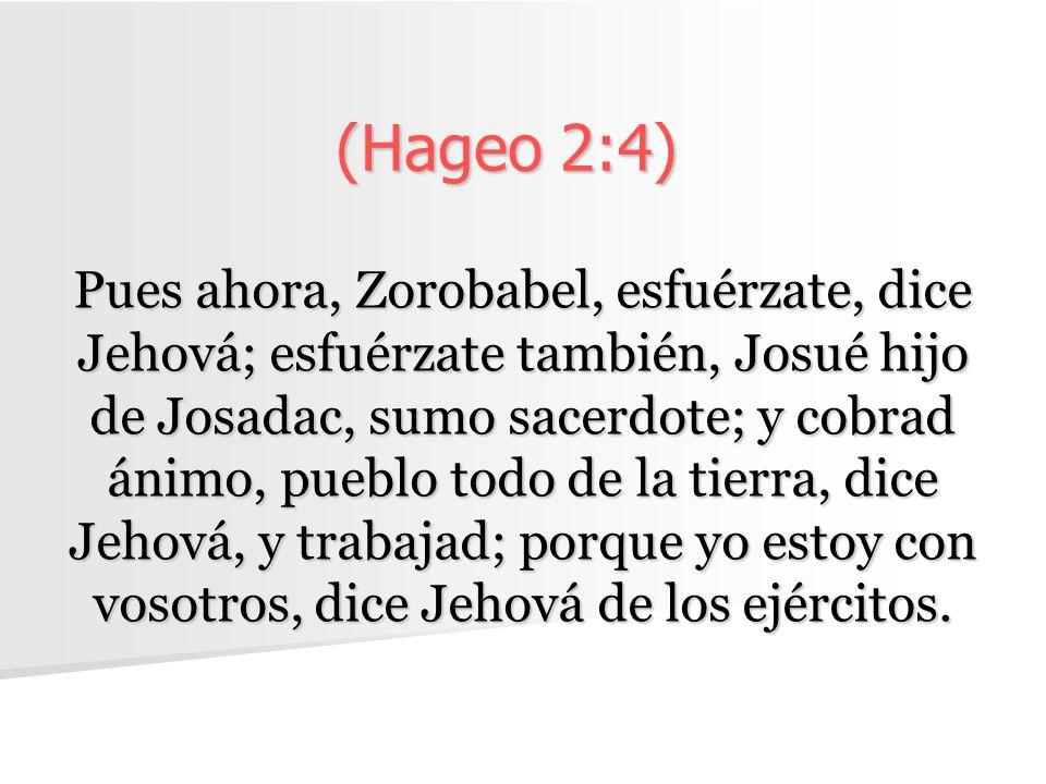 (Hageo 2:4) Pues ahora, Zorobabel, esfuérzate, dice Jehová; esfuérzate también, Josué hijo de Josadac, sumo sacerdote; y cobrad ánimo, pueblo todo de