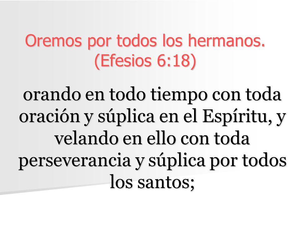 Oremos por todos los hermanos. (Efesios 6:18) orando en todo tiempo con toda oración y súplica en el Espíritu, y velando en ello con toda perseveranci