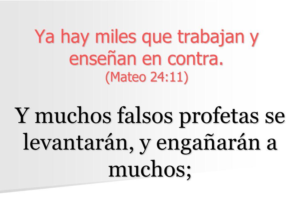Ya hay miles que trabajan y enseñan en contra. (Mateo 24:11) Y muchos falsos profetas se levantarán, y engañarán a muchos;