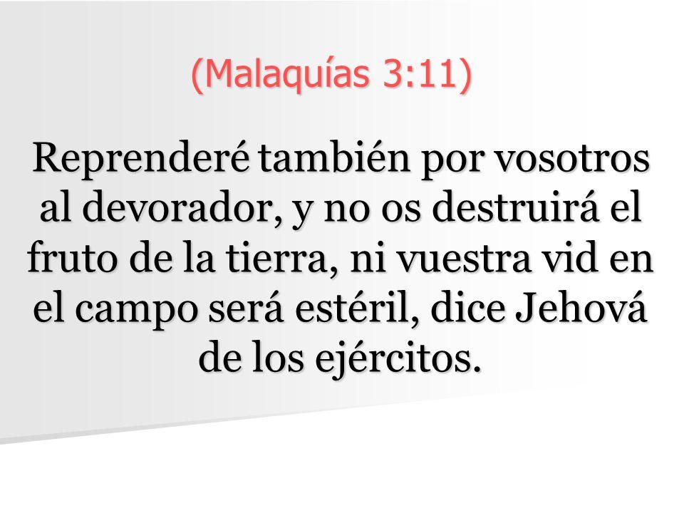 (Malaquías 3:11) Reprenderé también por vosotros al devorador, y no os destruirá el fruto de la tierra, ni vuestra vid en el campo será estéril, dice