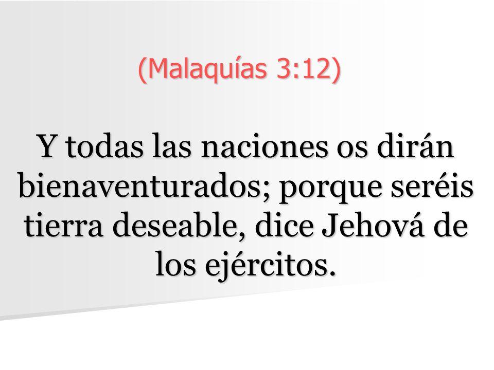 (Malaquías 3:12) Y todas las naciones os dirán bienaventurados; porque seréis tierra deseable, dice Jehová de los ejércitos.