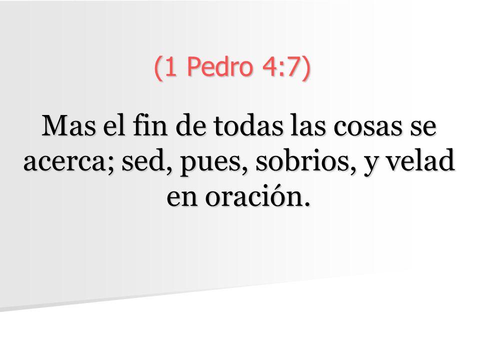 (1 Pedro 4:7) Mas el fin de todas las cosas se acerca; sed, pues, sobrios, y velad en oración.