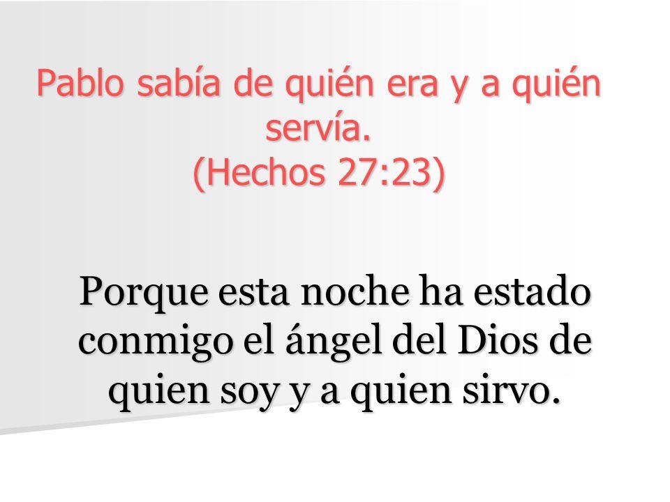Pablo sabía de quién era y a quién servía. (Hechos 27:23) Porque esta noche ha estado conmigo el ángel del Dios de quien soy y a quien sirvo.