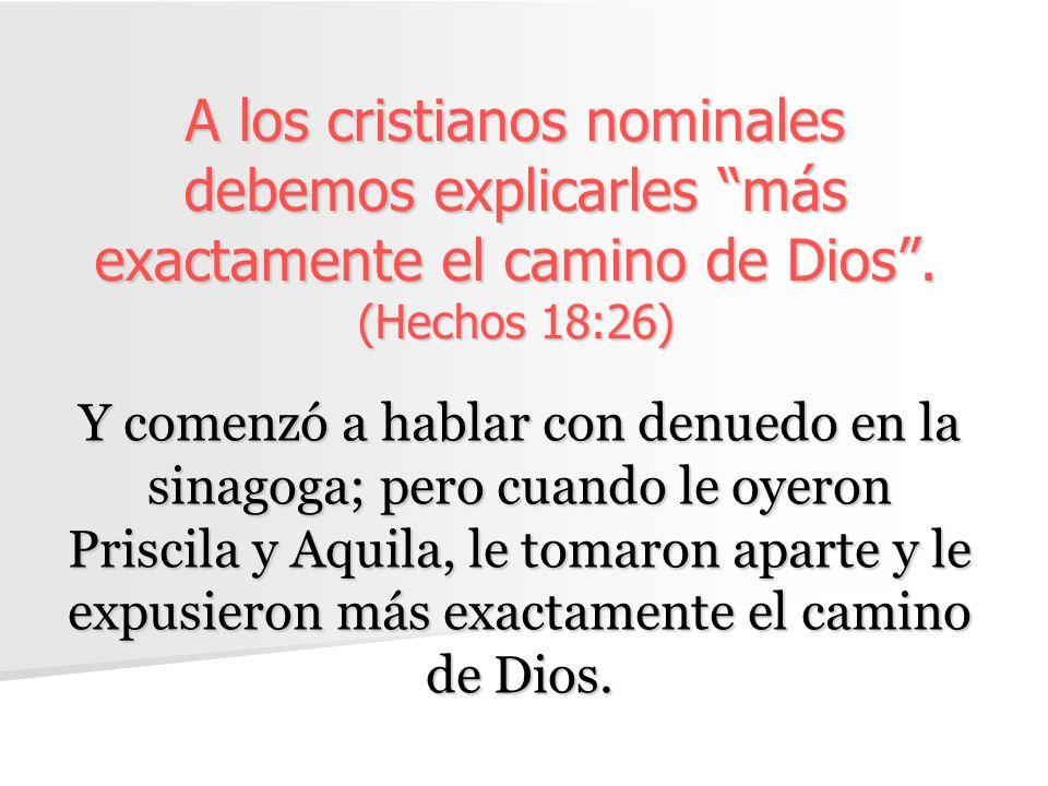 A los cristianos nominales debemos explicarles más exactamente el camino de Dios. (Hechos 18:26) Y comenzó a hablar con denuedo en la sinagoga; pero c
