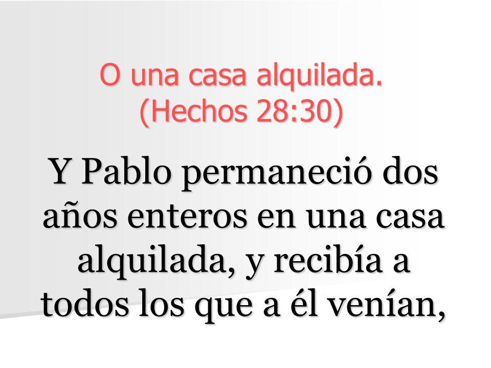 O una casa alquilada. (Hechos 28:30) Y Pablo permaneció dos años enteros en una casa alquilada, y recibía a todos los que a él venían,