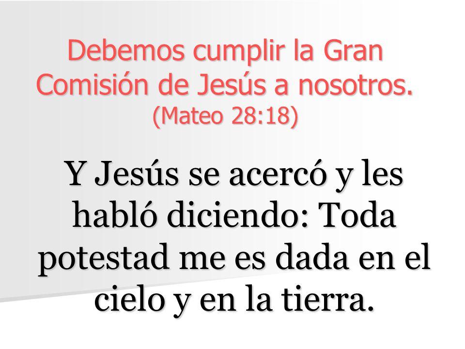 Debemos cumplir la Gran Comisión de Jesús a nosotros. (Mateo 28:18) Y Jesús se acercó y les habló diciendo: Toda potestad me es dada en el cielo y en