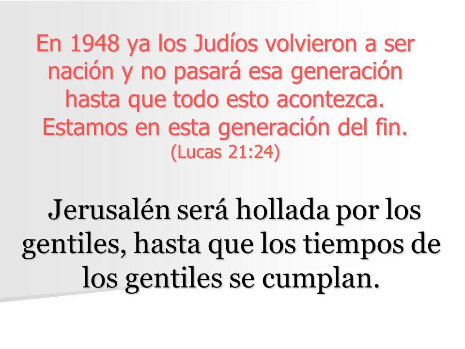 En 1948 ya los Judíos volvieron a ser nación y no pasará esa generación hasta que todo esto acontezca. Estamos en esta generación del fin. (Lucas 21:2