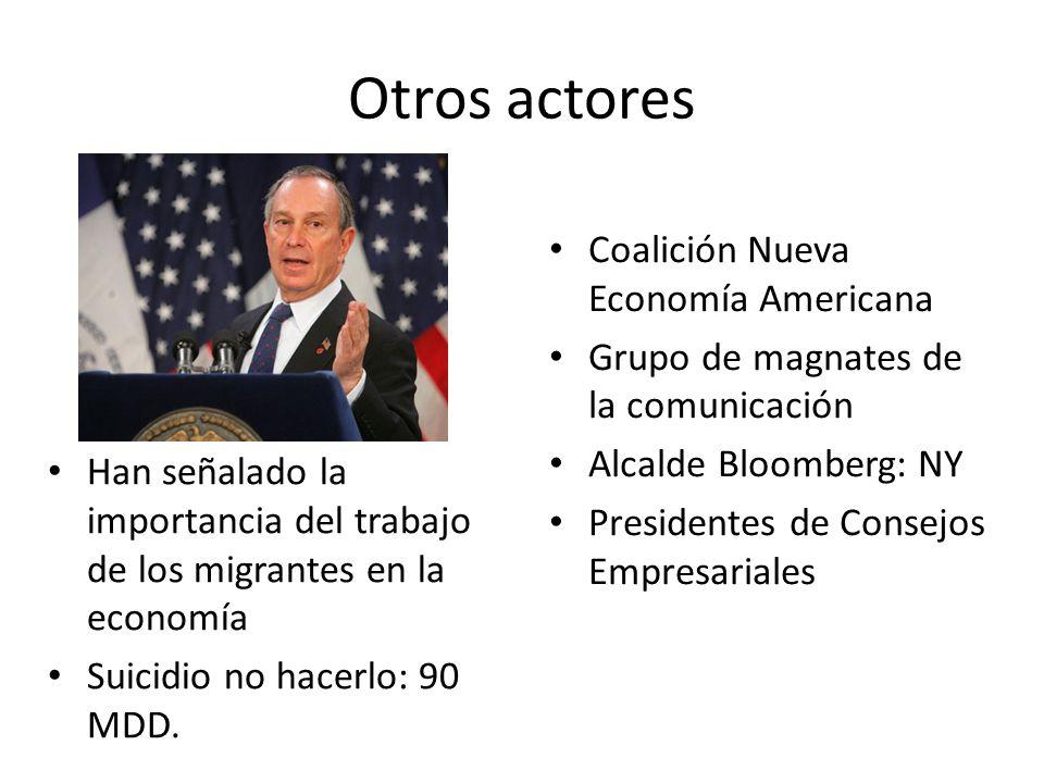 Otros actores Coalición Nueva Economía Americana Grupo de magnates de la comunicación Alcalde Bloomberg: NY Presidentes de Consejos Empresariales Han señalado la importancia del trabajo de los migrantes en la economía Suicidio no hacerlo: 90 MDD.