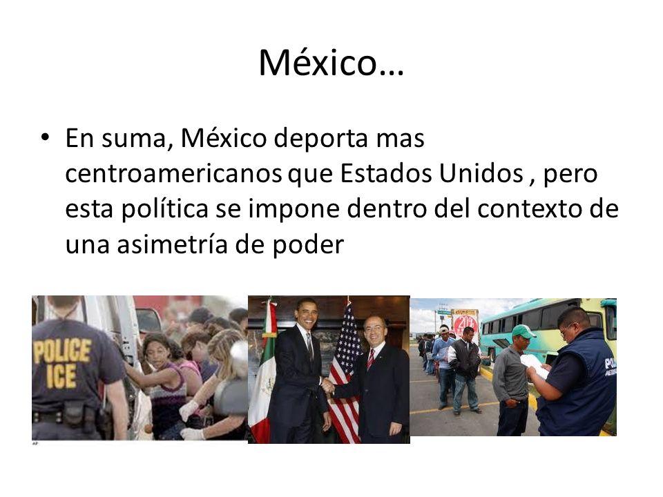 México… En suma, México deporta mas centroamericanos que Estados Unidos, pero esta política se impone dentro del contexto de una asimetría de poder