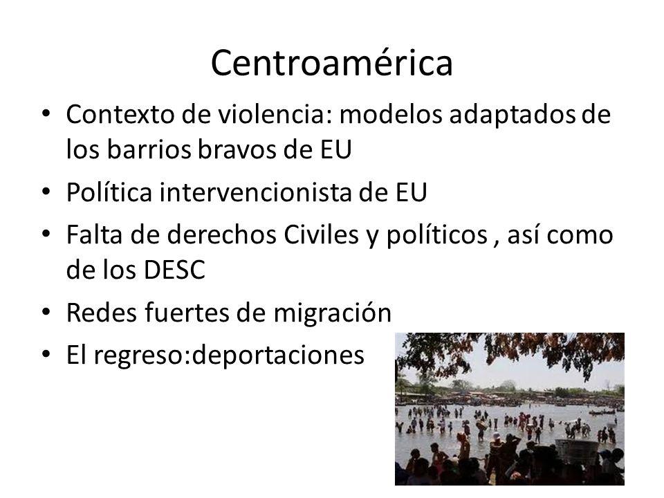 Centroamérica Contexto de violencia: modelos adaptados de los barrios bravos de EU Política intervencionista de EU Falta de derechos Civiles y políticos, así como de los DESC Redes fuertes de migración El regreso:deportaciones