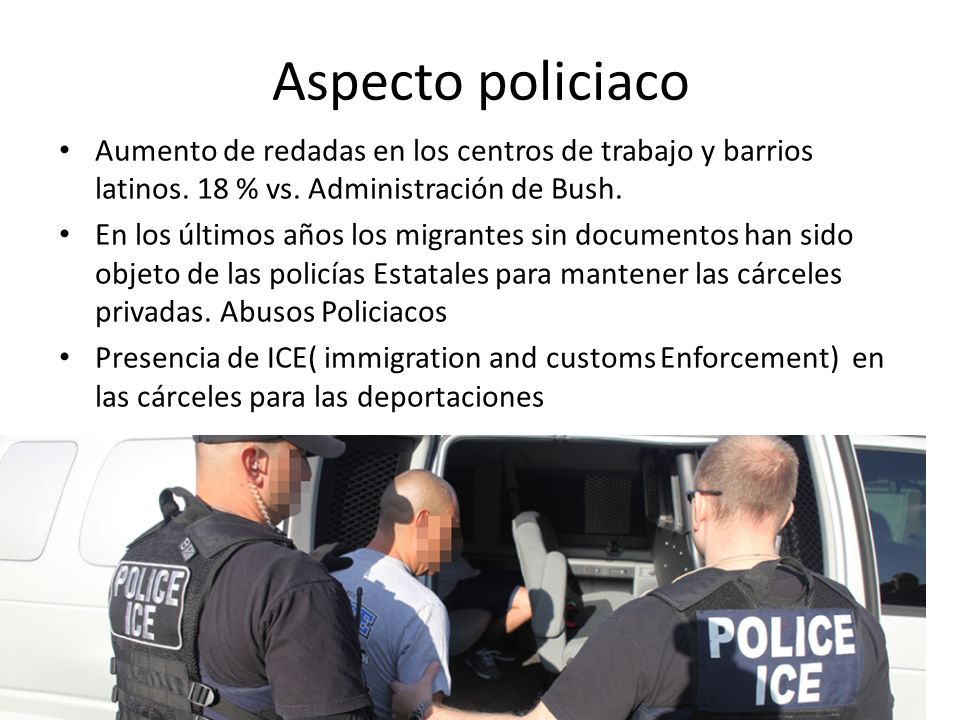 Aspecto policiaco Aumento de redadas en los centros de trabajo y barrios latinos.