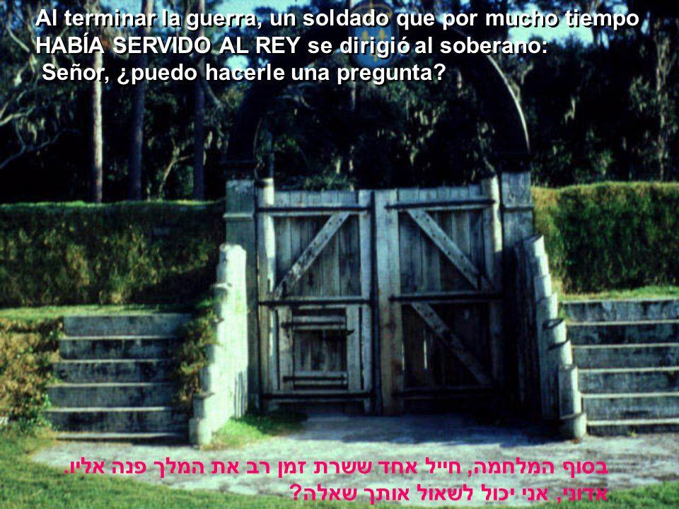 Al terminar la guerra, un soldado que por mucho tiempo HABÍA SERVIDO AL REY se dirigió al soberano: Señor, ¿puedo hacerle una pregunta.