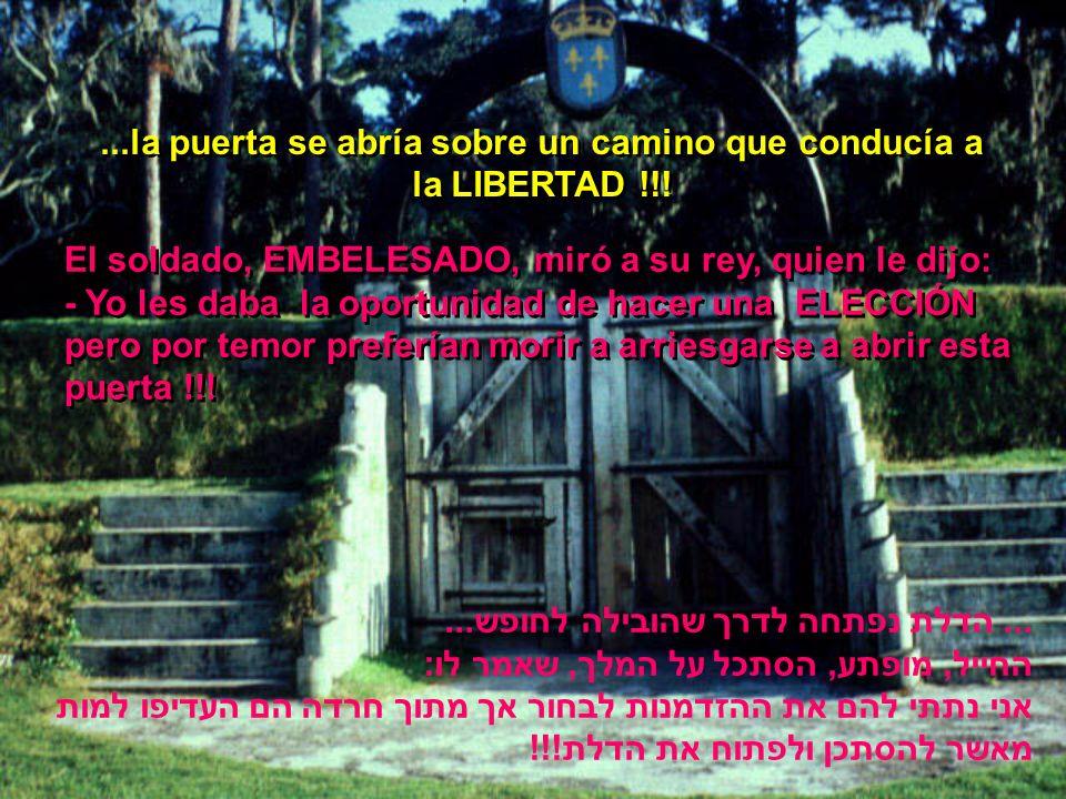 El soldado, EMBELESADO, miró a su rey, quien le dijo: - Yo les daba la oportunidad de hacer una ELECCIÓN pero por temor preferían morir a arriesgarse a abrir esta puerta !!.