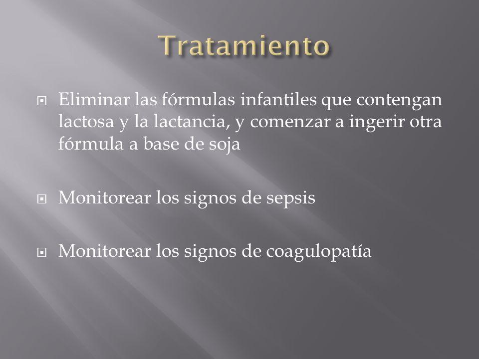 Eliminar las fórmulas infantiles que contengan lactosa y la lactancia, y comenzar a ingerir otra fórmula a base de soja Monitorear los signos de sepsis Monitorear los signos de coagulopatía
