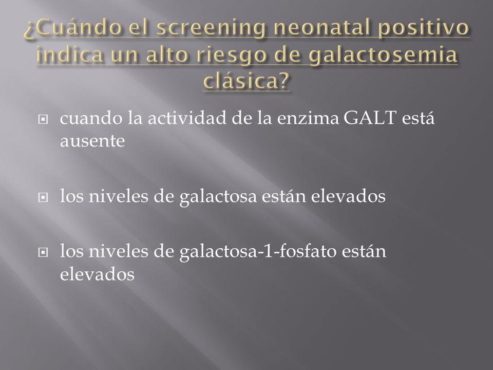 cuando la actividad de la enzima GALT está ausente los niveles de galactosa están elevados los niveles de galactosa-1-fosfato están elevados