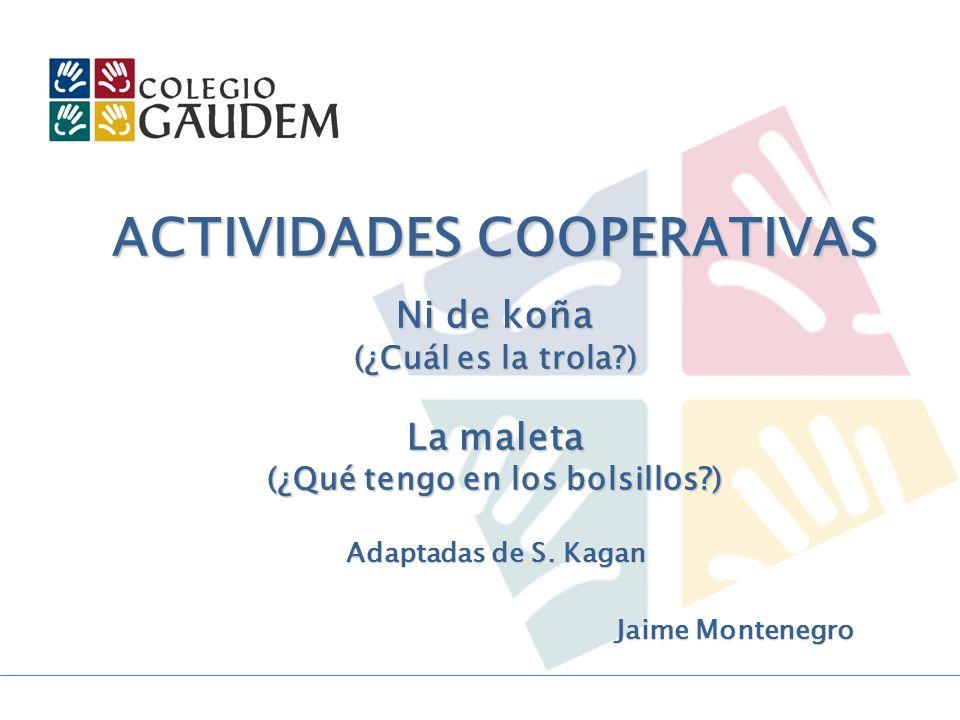 ACTIVIDADES COOPERATIVAS Ni de koña (¿Cuál es la trola?) La maleta (¿Qué tengo en los bolsillos?) Adaptadas de S. Kagan Jaime Montenegro