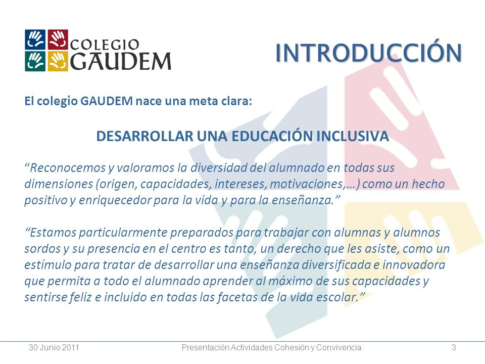 Presentación Actividades Cohesión y Convivencia30 Junio 20113 INTRODUCCIÓN El colegio GAUDEM nace una meta clara: DESARROLLAR UNA EDUCACIÓN INCLUSIVA