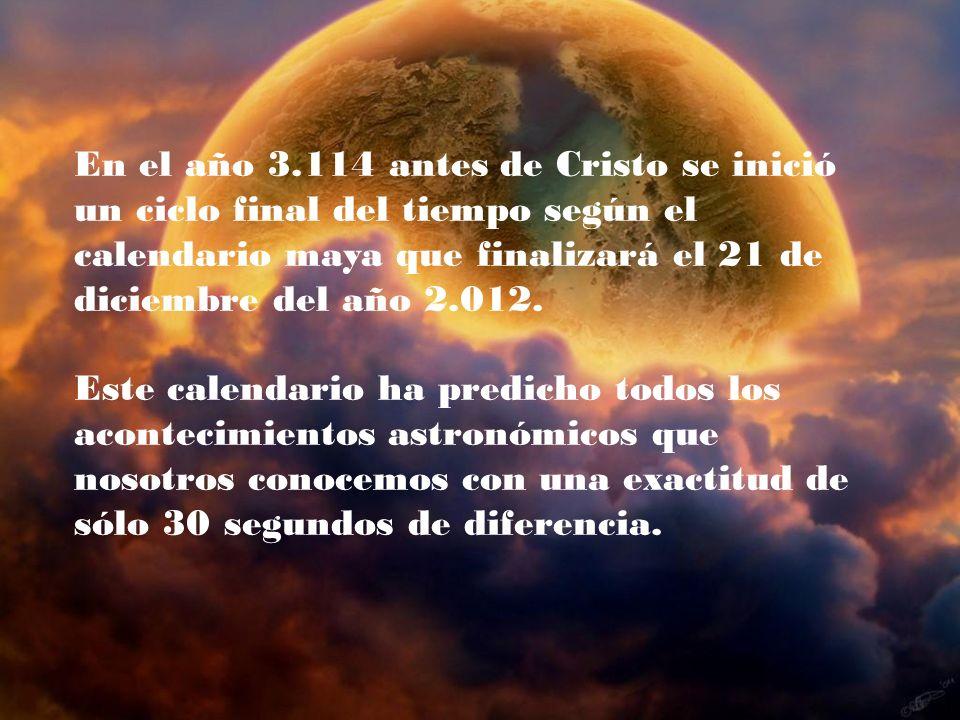 En el año 3.114 antes de Cristo se inició un ciclo final del tiempo según el calendario maya que finalizará el 21 de diciembre del año 2.012. Este cal