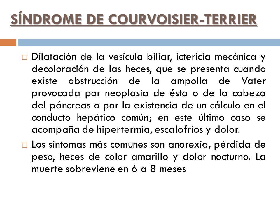 SÍNDROME DE COURVOISIER-TERRIER Dilatación de la vesícula biliar, ictericia mecánica y decoloración de las heces, que se presenta cuando existe obstru