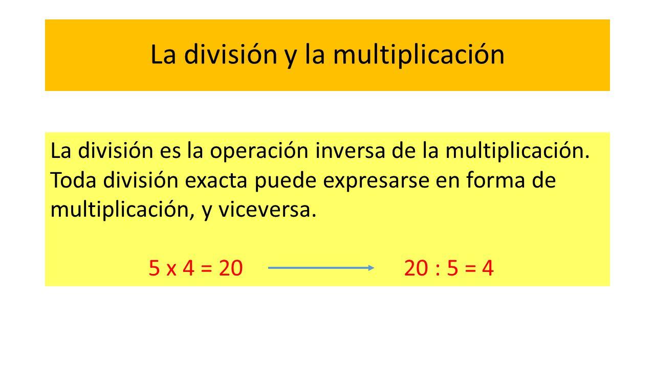La división y la multiplicación La división es la operación inversa de la multiplicación. Toda división exacta puede expresarse en forma de multiplica