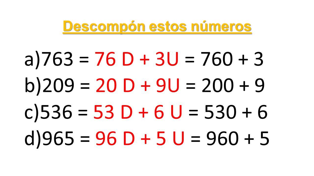 Descompón estos números a)763 = 76 D + 3U = 760 + 3 b)209 = 20 D + 9U = 200 + 9 c)536 = 53 D + 6 U = 530 + 6 d)965 = 96 D + 5 U = 960 + 5