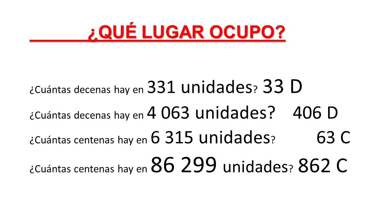 ¿QUÉ LUGAR OCUPO? ¿Cuántas decenas hay en 331 unidades ? 33 D ¿Cuántas decenas hay en 4 063 unidades? 406 D ¿Cuántas centenas hay en 6 315 unidades ?