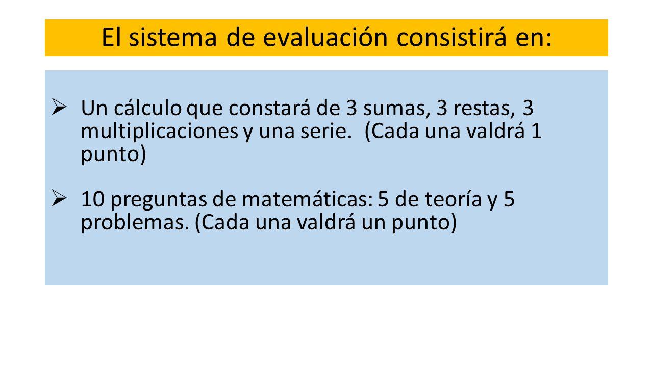 El sistema de evaluación consistirá en: Un cálculo que constará de 3 sumas, 3 restas, 3 multiplicaciones y una serie. (Cada una valdrá 1 punto) 10 pre