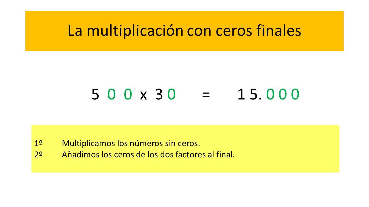 La multiplicación con ceros finales 1ºMultiplicamos los números sin ceros. 2ºAñadimos los ceros de los dos factores al final. 5 0 0 x 3 0 = 1 5. 0 0 0