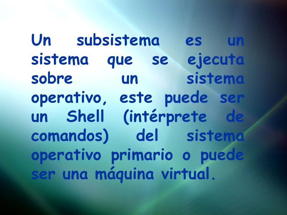 Un subsistema es un sistema que se ejecuta sobre un sistema operativo, este puede ser un Shell (intérprete de comandos) del sistema operativo primario