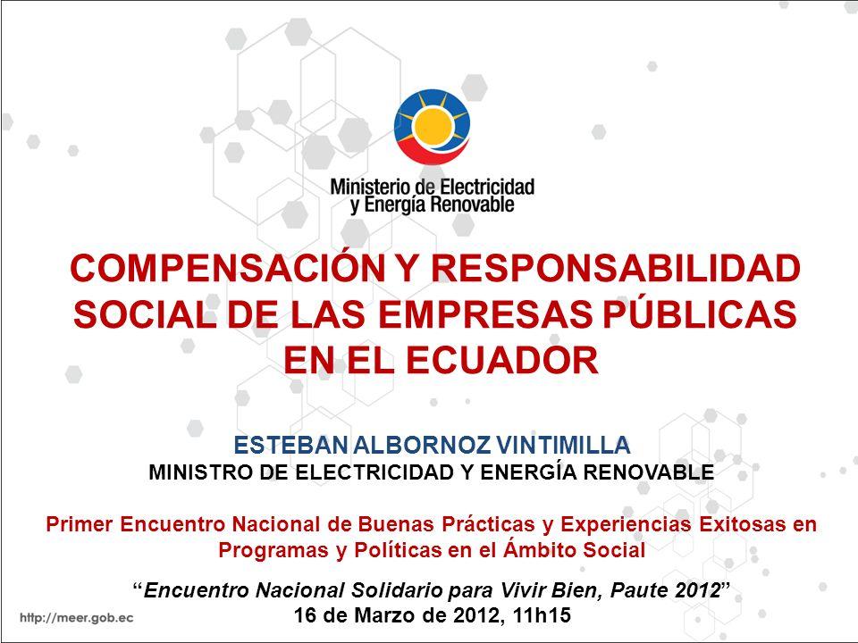 COMPENSACIÓN Y RESPONSABILIDAD SOCIAL DE LAS EMPRESAS PÚBLICAS EN EL ECUADOR ESTEBAN ALBORNOZ VINTIMILLA MINISTRO DE ELECTRICIDAD Y ENERGÍA RENOVABLE