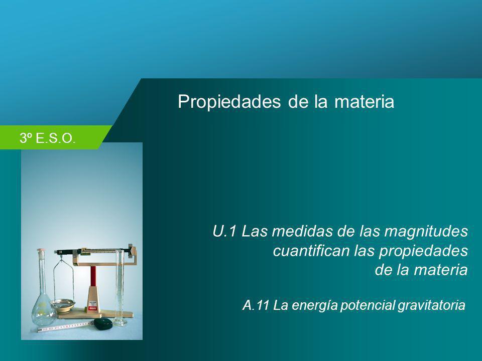 3º E.S.O. Propiedades de la materia U.1 Las medidas de las magnitudes cuantifican las propiedades de la materia A.11 La energía potencial gravitatoria